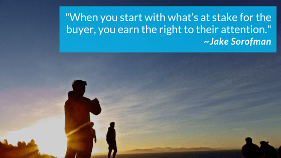 When you start with what's at stake for the buyer, you earn the right to their attention