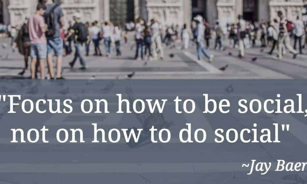 Focus On How To Be Social, Not On How To Do Social