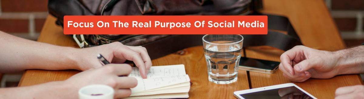 Focus On The Real Purpose Of Social Media