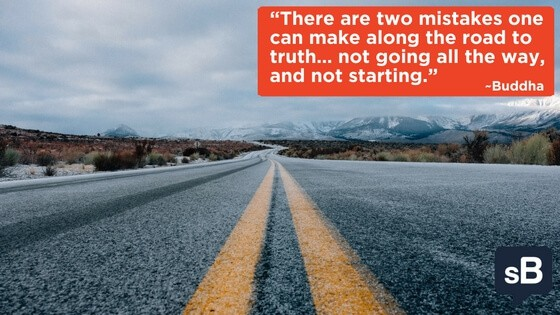 There are two mistakes one can make along the road to truth… not going all the way, and not starting
