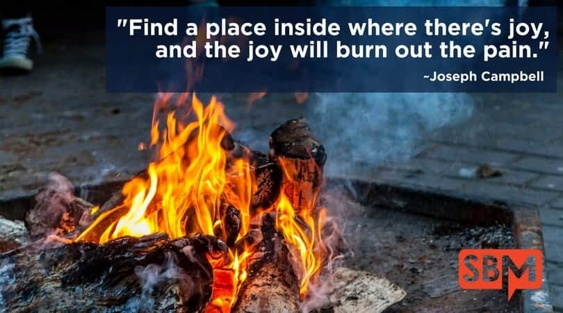 Find a place inside where there's joy, and the joy will burn out the pain