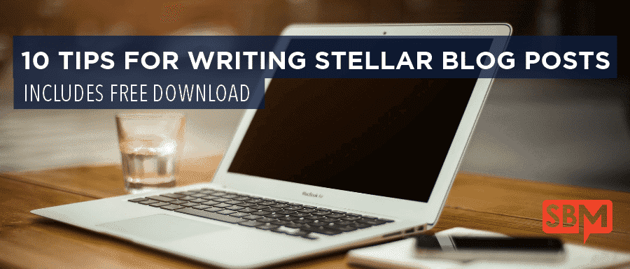 10 Tips for Writing Stellar Blog Posts