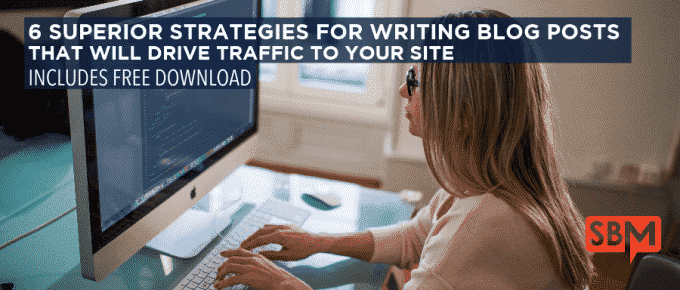 6 Superior Strategies for Writing Blog Posts That Will Drive Traffic to Your Site