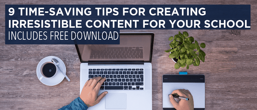 9 Time-Saving Tips for Creating Irresistible Content for Your School