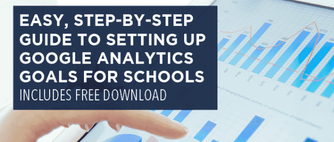 Easy, Step-By-Step Guide to Setting Up Google Analytics Goals for Schools