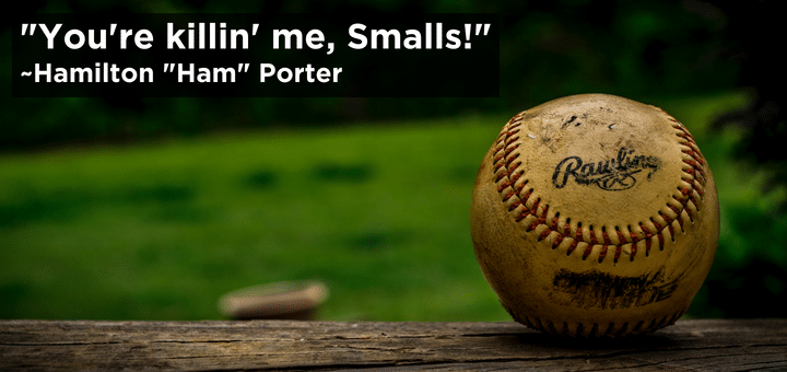 You're killin' me, Smalls!