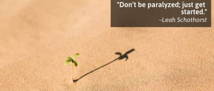 Don't be paralyzed; just get started