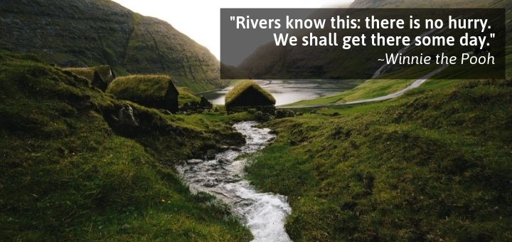 Rivers know this: there is no hurry. We shall get there some day