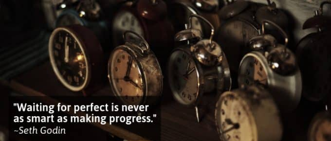 Waiting for perfect is never as smart as making progress