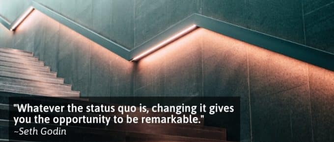 Whatever the status quo is, changing it gives you the opportunity to be remarkable
