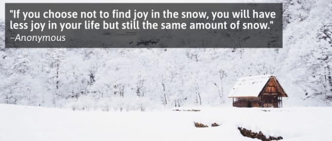 If you choose not to find joy in the snow, you will have less joy in your life but still the same amount of snow