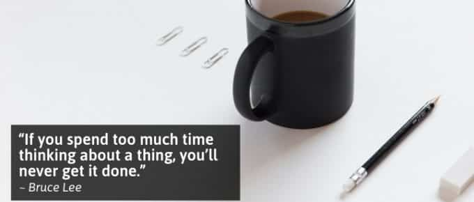 If you spend too much time thinking about a thing, you'll never get it done